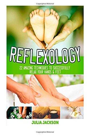 Reflexology: 22 Amazing Techniques to Successfully Relax Your Hands & Feet (Reflexology, Reflexology Books, Reflexology For Life) Julia Jackson