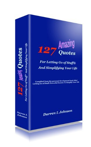 127 Quotes For Letting Go of Stuff® and Simplifying Your Life  by  Darren L. Johnson