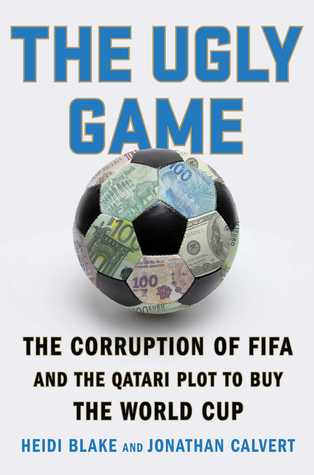 The Ugly Game: The Corruption of FIFA and the Qatari Plot to Buy the World Cup Heidi Blake