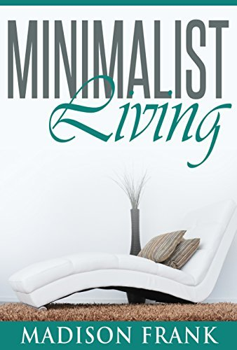 The Minimalist Living: Your Complete Guide to Declutter, Organize and Simplify your Life! (minimalist living, organizing your life, minimallist life) Madison Frank