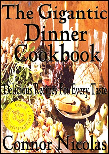 The Gigantic Dinner Cookbook: Delicious Recipes For Every Taste (The Home Cook Collection Book 3) Connor Nicolas
