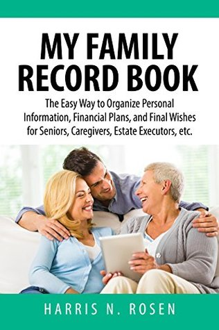 My Family Record Book: The Easy Way to Organize Personal Information, Financial Plans, and Final Wishes for Seniors, Caregivers, Estate Executors, etc. Harris Rosen