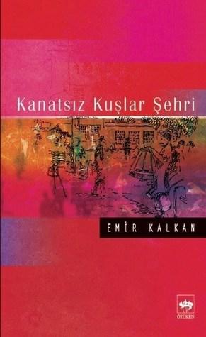 Kanatsız Kuşlar Şehri  by  Emir Kalkan