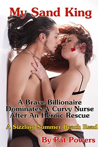 My Sand King: A Brave Billionaire Dominates A Curvy Nurse After An Heroic Rescue Pat Powers