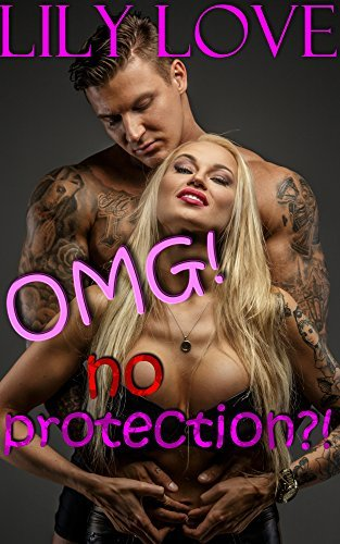 OMG! No Protection?!: Taken Hard without Protection (Well Hung, Well Endowed Collection Book 1) Lily Love