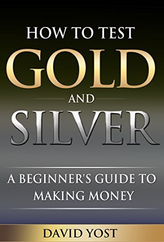 How to Test Gold and Silver: A Beginners Guide to Making Money David Yost