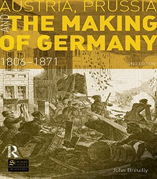 Austria, Prussia and The Making of Germany: 1806-1871  by  John Breuilly