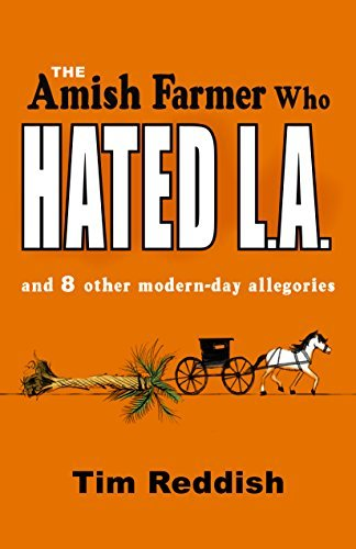 The Amish Farmer Who Hated L.A.: And 8 Other Modern-Day Allegories  by  Tim Reddish