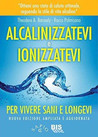 Alcalinizzatevi e Ionizzatevi  by  Theodore A. Baroody