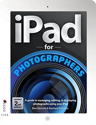 iPad for Photographers, updated 2nd edition: A Guide to Managing, Editing & Displaying Photographs Using Your iPad  by  Ben Harvell