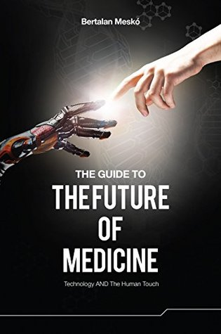 The Guide to the Future of Medicine: Technology AND The Human Touch Bertalan Mesko