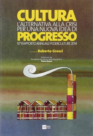 Cultura, lalternativa alla crisi per una nuova idea di progresso Roberto Grossi