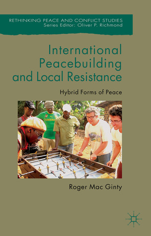 International Peacebuilding and Local Resistance: Hybrid Forms of Peace Roger Mac Ginty