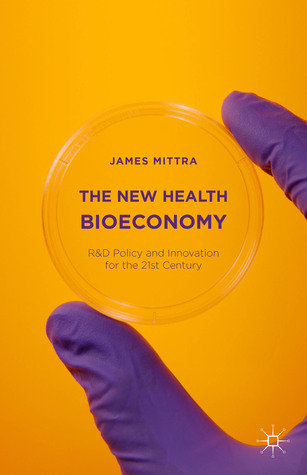 The New Health Bioeconomy: R&D Policy and Innovation for the Twenty-First Century James Mittra