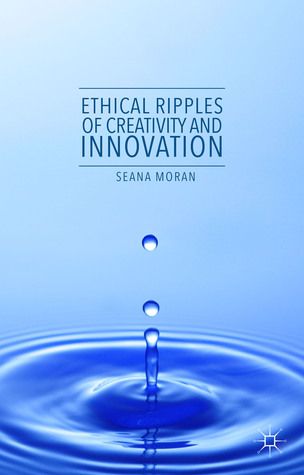 Ethical Ripples of Creativity and Innovation  by  Seana Moran