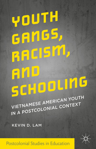 Youth Gangs, Racism, and Schooling: Vietnamese American Youth in a Postcolonial Context  by  Kevin D. Lam