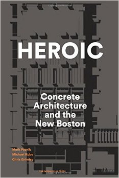 Heroic: Concrete Architecture and the New Boston  by  Mark Pasnik