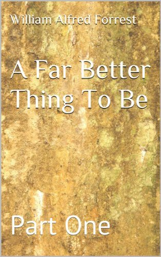 A Far Better Thing To Be: Part One  by  William Alfred Forrest