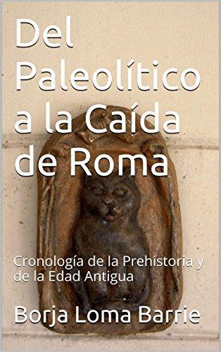Del Paleolítico a la Caída de Roma: Cronología de la Prehistoria y de la Edad Antigua (El Curso de la Historia nº 1)  by  Borja Loma Barrie