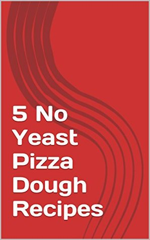5 No Yeast Pizza Dough Recipes (How to build a pizza Book 1) James P.