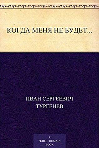 Когда меня не будет... Иван Сергеевич Тургенев
