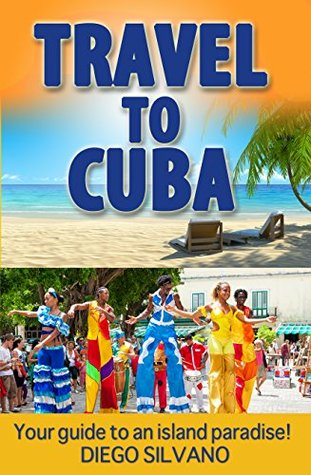 Travel To Cuba: Travel guide for a vacation in Cuba  by  Diego Silvano