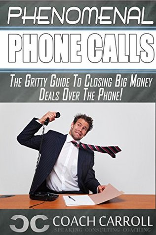 Phenomenal Phone Calls: The Gritty Guide To Closing Big Money Deals Over The Phone DJ Carroll