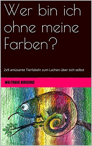 Wer bin ich ohne meine Farben?: 2x9 amüsante Tierfabeln zum Lachen über sich selbst  by  Waltraud Kirschke