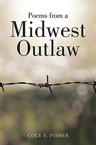 Poems from a Midwest Outlaw Cole E. Fisher