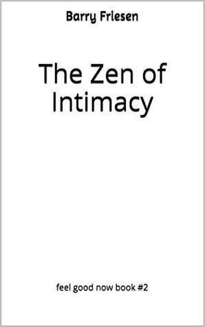 The Zen of Intimacy (Feel Good Now Book 2) Barry Friesen
