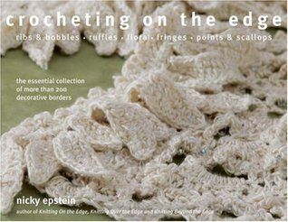 Crocheting on the Edge: Ribs & Bobbles*Ruffles*Flora*Fringes*Points & Scallops  by  Nicky Epstein