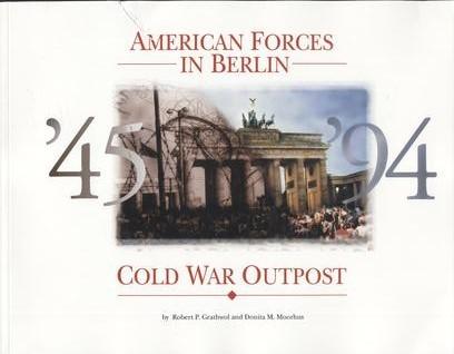 American Forces in Berlin: Cold War Outpost, 1945-1994 Robert P. Grathwol