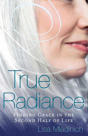 True Radiance: Finding Grace in the Second Half of Life Lisa Mladinich