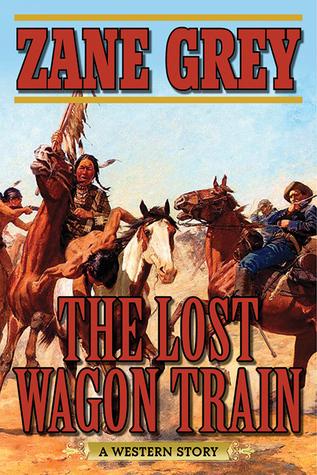 The Lost Wagon Train: A Western Story  by  Zane Grey