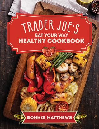 The Trader Joe's Eat Your Way Healthy Cookbook Bonnie Matthews