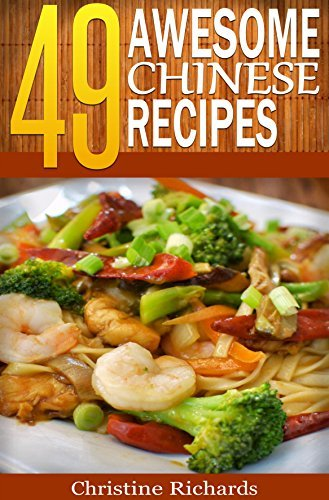 49 Awesome Chinese Recipes (The Ultimate Chinese Cookbook That Brings an Entire American Chinese Buffet to Your Dinner Table) Christine Richards