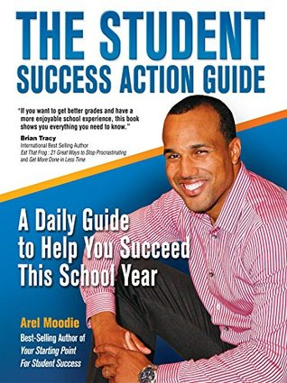 The Student Success Action Guide: A Daily Guide to Help You Succeed This School Year  by  Arel Moodie