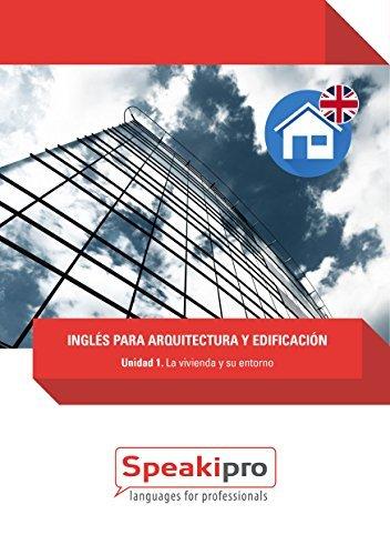 Inglés para Arquitectura y Edificación (Unidad 1): La vivienda y su entorno (Speakipro - Inglés para Arquitectura y Edificación) Sandra Castellano Noguera