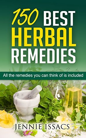 150 Best Herbal Remedies: All The Remedies You Can Think Of Is Included  by  Jennie Issacs