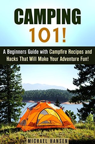 Camping 101!: A Beginners Guide with Campfire Recipes and Hacks That Will Make Your Adventure Fun! (IMAGES INCLUDED) Michael Hansen