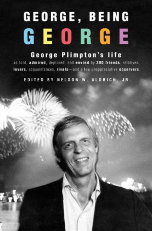 George, Being George: George Plimptons Life as Told, Admired, Deplored, and Envied  by  200 Friends, Relatives, Lovers, Acquaintances, Rivals--and a Few Unappreciative ... by Nelson W. Aldrich Jr.