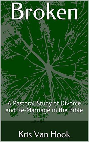 Broken: A Pastoral Study of Divorce and Re-Marriage in the Bible  by  Kris Van Hook