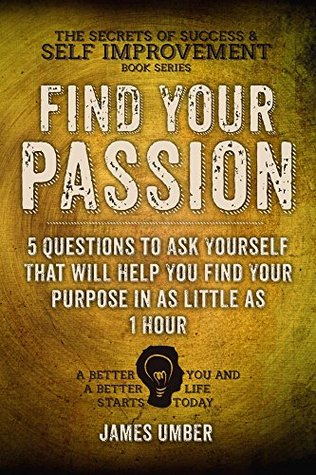Find Your Passion: 5 Questions to Ask Yourself That Will Help You Find Your Purpose in as Little as 1 Hour  by  James Umber