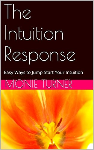 The Intuition Response: Easy Ways to Jump Start Your Intuition Monie Turner