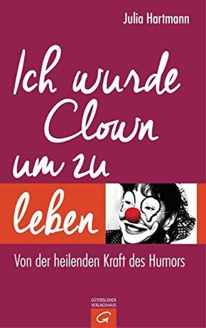 Ich wurde Clown um zu leben: Von der heilenden Kraft des Humors  by  Julia Hartmann