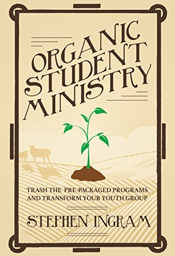 Organic Student Ministry: Trash the Pre-Packaged Programs and Transform Your Youth Group Stephen L. Ingram Jr.