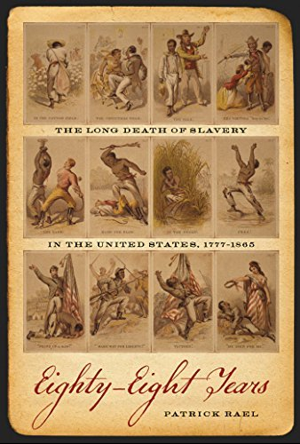 Eighty-Eight Years: The Long Death of Slavery in the United States, 1777–1865 (Race in the Atlantic World, 1700-1900) Patrick Rael