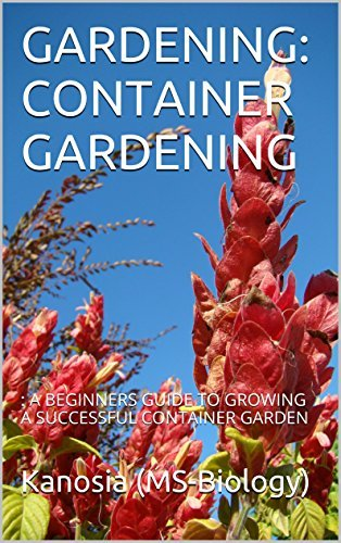 GARDENING: CONTAINER GARDENING: : A BEGINNERS GUIDE TO GROWING A SUCCESSFUL CONTAINER GARDEN Kanosia (MS-Biology)
