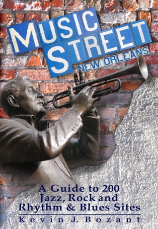 Music Street New Orleans: A Guide to 200 Jazz, Rock and Rhythm & Blues Sites Kevin J. Bozant