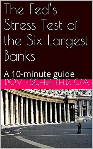 A 10-minute Guide to the Feds Stress Test of the Six Largest Banks Dov Fischer